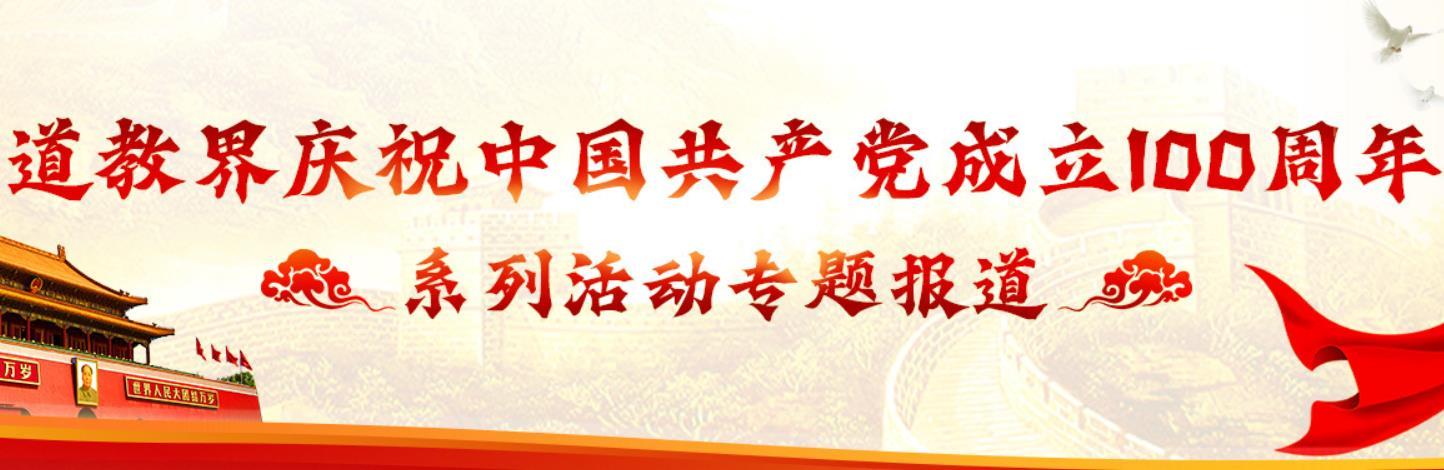 道教界庆祝建党100周年系列活动专题报道